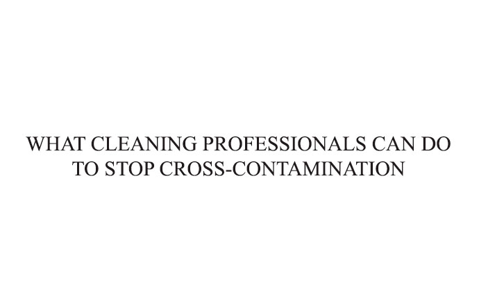 WHAT CLEANING PROFESSIONALS CAN DO TO STOP CROSS-CONTAMINATION